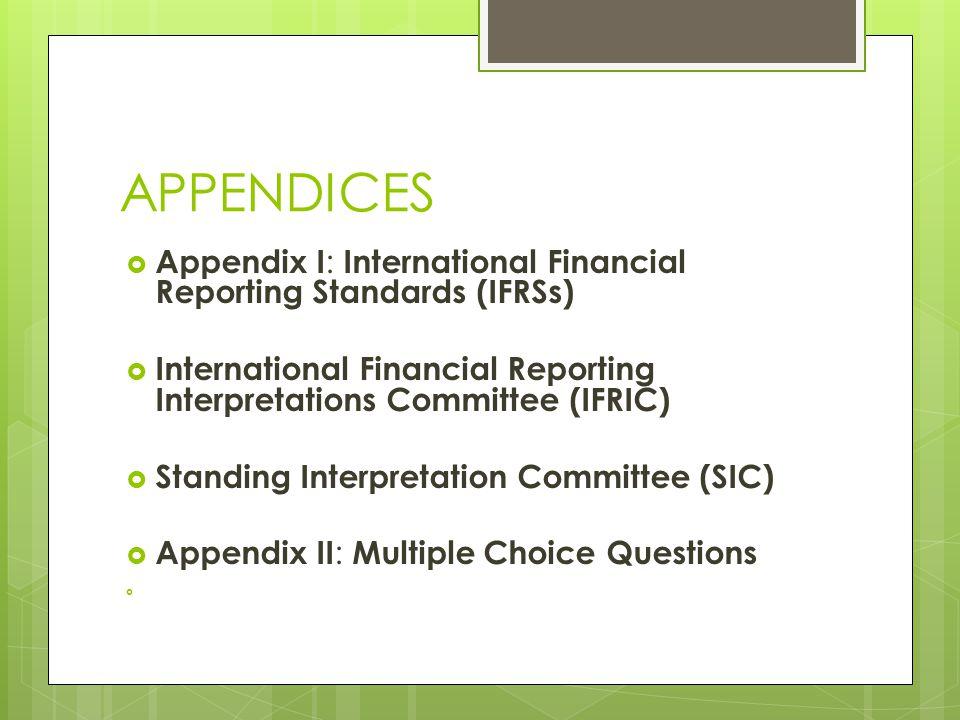 APPENDICES  Appendix I : International Financial Reporting Standards (IFRSs)  International Financial Reporting Interpretations Committee (IFRIC)  Standing Interpretation Committee (SIC)  Appendix II : Multiple Choice Questions 