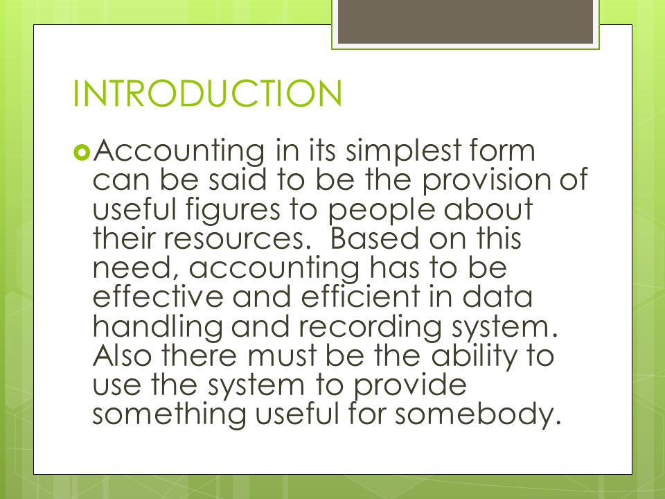 INTRODUCTION  Accounting in its simplest form can be said to be the provision of useful figures to people about their resources.
