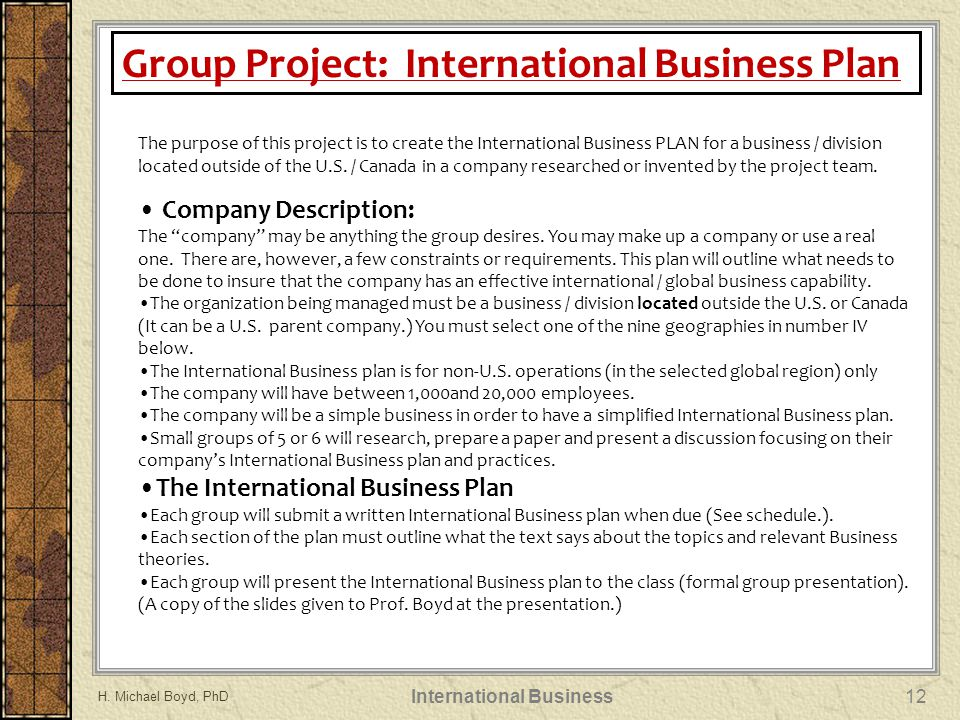 The purpose of this project is to create the International Business PLAN for a business / division located outside of the U.S.