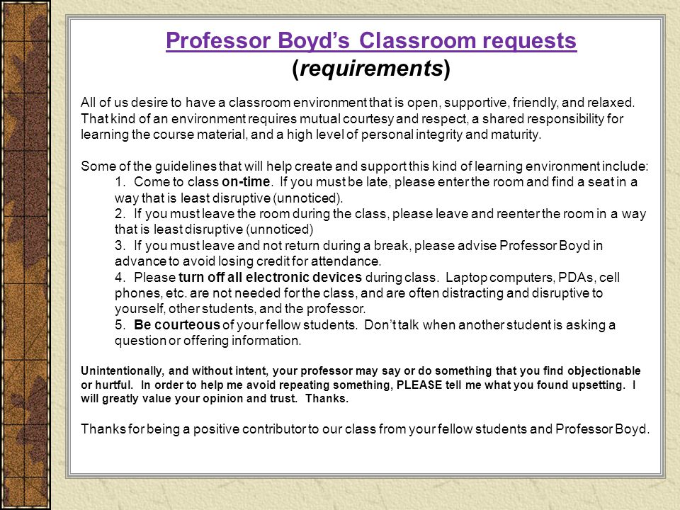 Professor Boyd's Classroom requests (requirements) All of us desire to have a classroom environment that is open, supportive, friendly, and relaxed.