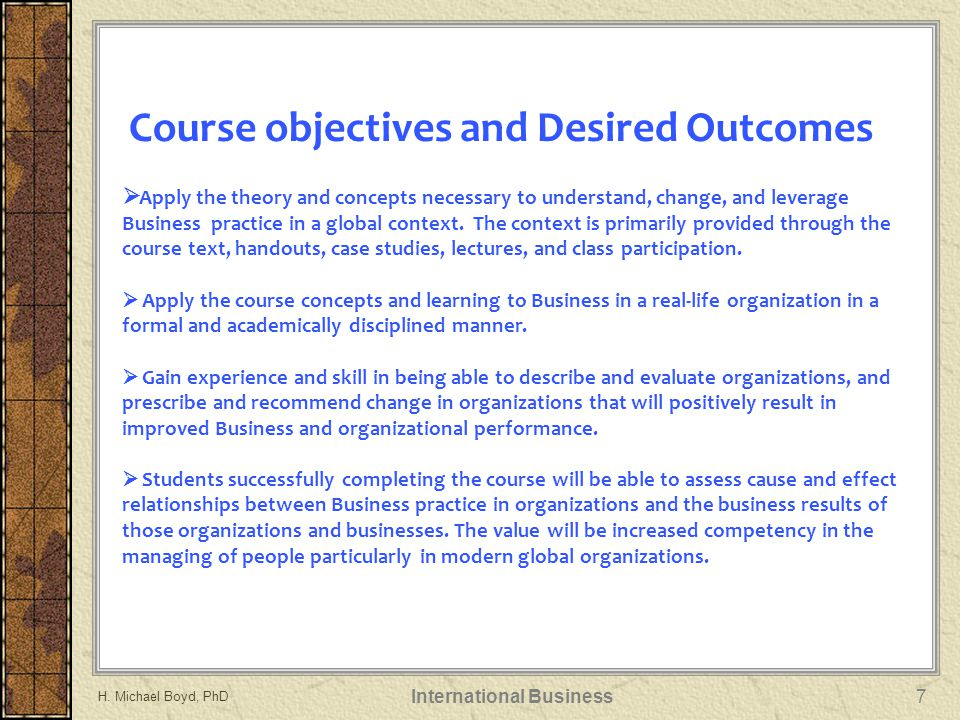 Course objectives and Desired Outcomes  Apply the theory and concepts necessary to understand, change, and leverage Business practice in a global con
