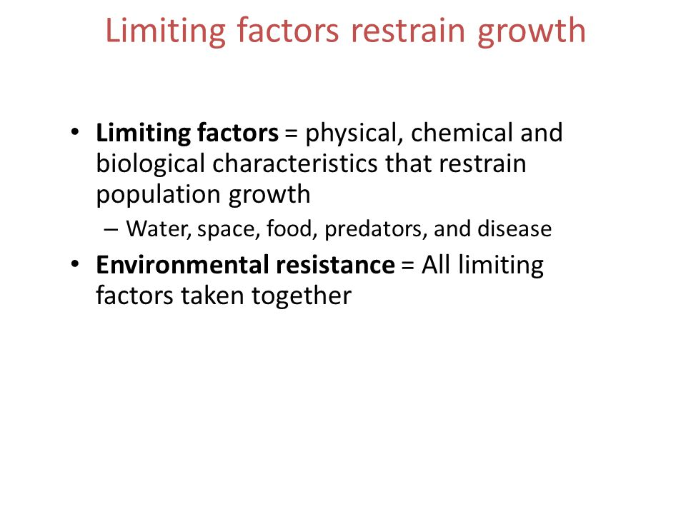 Limiting factors restrain growth Limiting factors = physical, chemical and biological characteristics that restrain population growth – Water, space, food, predators, and disease Environmental resistance = All limiting factors taken together