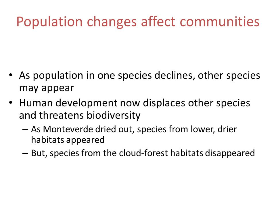 Population changes affect communities As population in one species declines, other species may appear Human development now displaces other species and threatens biodiversity – As Monteverde dried out, species from lower, drier habitats appeared – But, species from the cloud-forest habitats disappeared