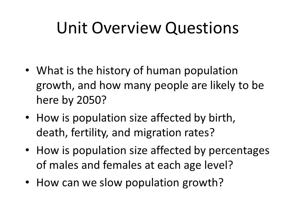 Unit Overview Questions What is the history of human population growth, and how many people are likely to be here by 2050.