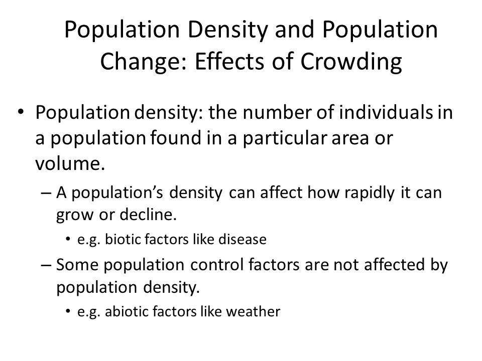 Population Density and Population Change: Effects of Crowding Population density: the number of individuals in a population found in a particular area or volume.