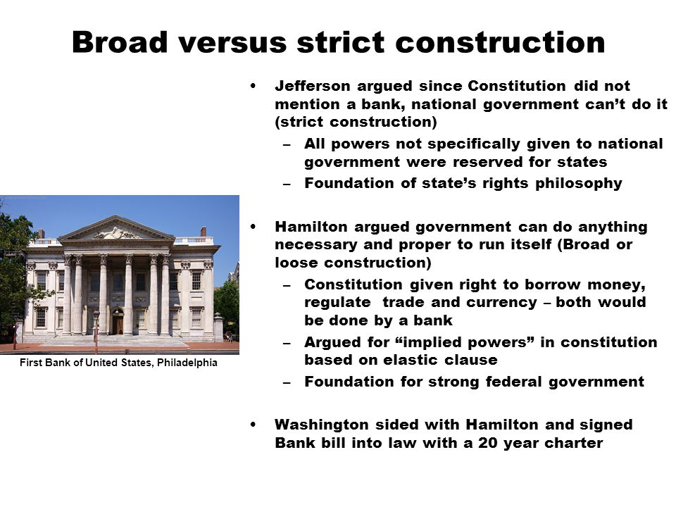 Broad versus strict construction Jefferson argued since Constitution did not mention a bank, national government can't do it (strict construction) –All powers not specifically given to national government were reserved for states –Foundation of state's rights philosophy Hamilton argued government can do anything necessary and proper to run itself (Broad or loose construction) –Constitution given right to borrow money, regulate trade and currency – both would be done by a bank –Argued for implied powers in constitution based on elastic clause –Foundation for strong federal government Washington sided with Hamilton and signed Bank bill into law with a 20 year charter First Bank of United States, Philadelphia