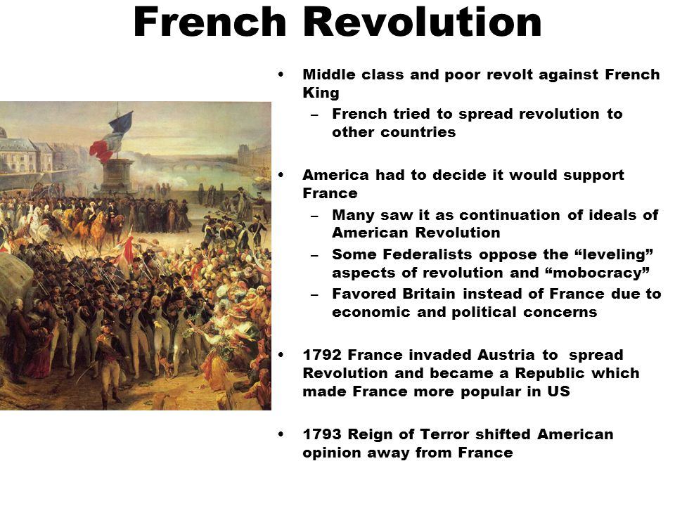 French Revolution Middle class and poor revolt against French King –French tried to spread revolution to other countries America had to decide it would support France –Many saw it as continuation of ideals of American Revolution –Some Federalists oppose the leveling aspects of revolution and mobocracy –Favored Britain instead of France due to economic and political concerns 1792 France invaded Austria to spread Revolution and became a Republic which made France more popular in US 1793 Reign of Terror shifted American opinion away from France