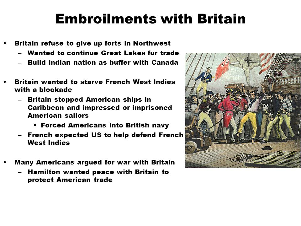 Embroilments with Britain Britain refuse to give up forts in Northwest –Wanted to continue Great Lakes fur trade –Build Indian nation as buffer with Canada Britain wanted to starve French West Indies with a blockade –Britain stopped American ships in Caribbean and impressed or imprisoned American sailors Forced Americans into British navy –French expected US to help defend French West Indies Many Americans argued for war with Britain –Hamilton wanted peace with Britain to protect American trade
