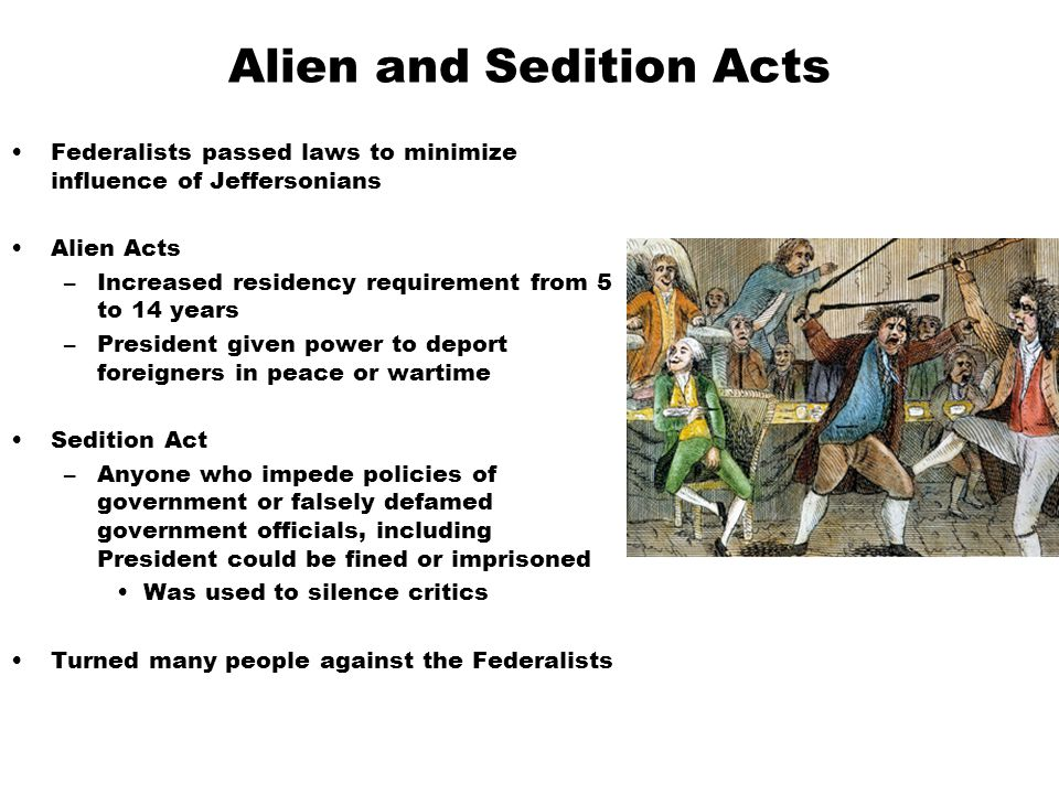 Alien and Sedition Acts Federalists passed laws to minimize influence of Jeffersonians Alien Acts –Increased residency requirement from 5 to 14 years –President given power to deport foreigners in peace or wartime Sedition Act –Anyone who impede policies of government or falsely defamed government officials, including President could be fined or imprisoned Was used to silence critics Turned many people against the Federalists
