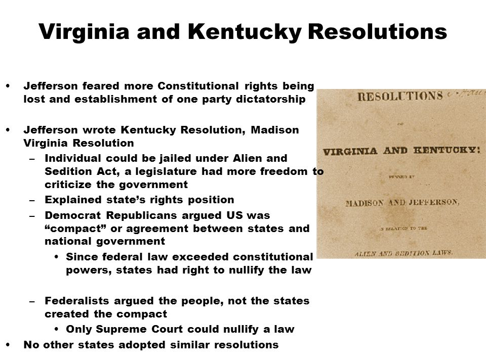 Virginia and Kentucky Resolutions Jefferson feared more Constitutional rights being lost and establishment of one party dictatorship Jefferson wrote Kentucky Resolution, Madison Virginia Resolution –Individual could be jailed under Alien and Sedition Act, a legislature had more freedom to criticize the government –Explained state's rights position –Democrat Republicans argued US was compact or agreement between states and national government Since federal law exceeded constitutional powers, states had right to nullify the law –Federalists argued the people, not the states created the compact Only Supreme Court could nullify a law No other states adopted similar resolutions