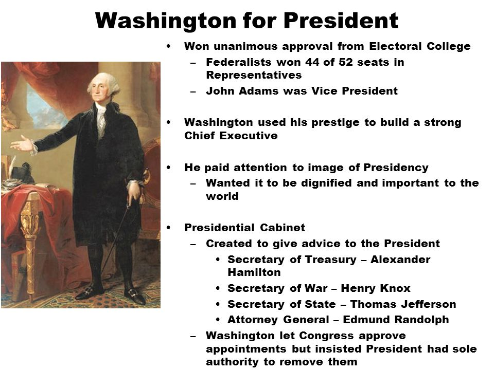 Washington for President Won unanimous approval from Electoral College –Federalists won 44 of 52 seats in Representatives –John Adams was Vice President Washington used his prestige to build a strong Chief Executive He paid attention to image of Presidency –Wanted it to be dignified and important to the world Presidential Cabinet –Created to give advice to the President Secretary of Treasury – Alexander Hamilton Secretary of War – Henry Knox Secretary of State – Thomas Jefferson Attorney General – Edmund Randolph –Washington let Congress approve appointments but insisted President had sole authority to remove them