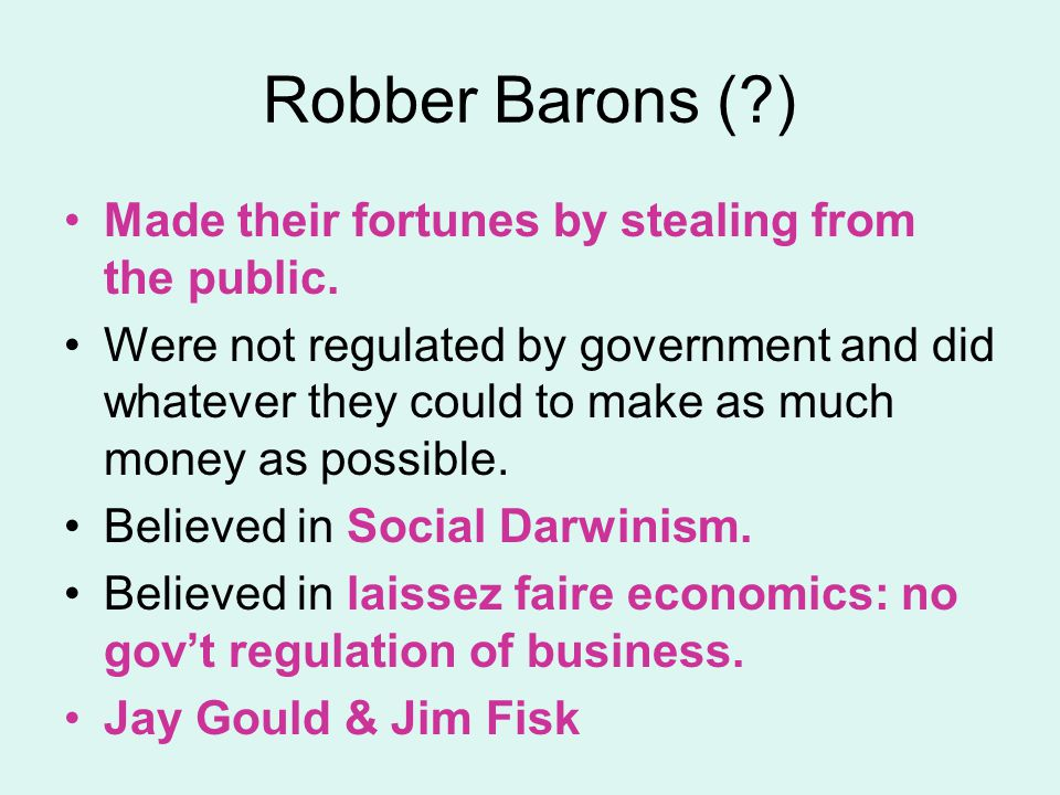 Robber Barons (?) Made their fortunes by stealing from the public. Were not regulated by government and did whatever they could to make as much money