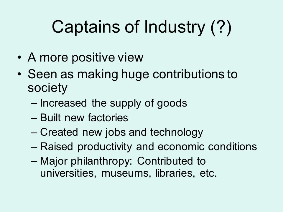 Captains of Industry (?) A more positive view Seen as making huge contributions to society –Increased the supply of goods –Built new factories –Create