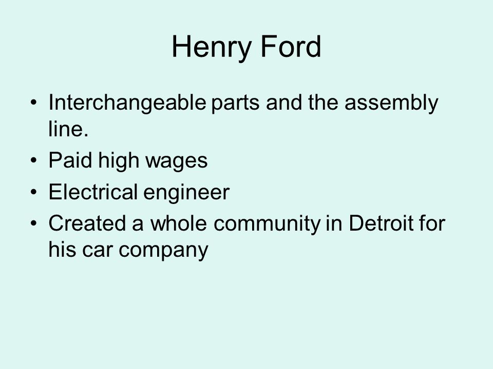 Henry Ford Interchangeable parts and the assembly line. Paid high wages Electrical engineer Created a whole community in Detroit for his car company