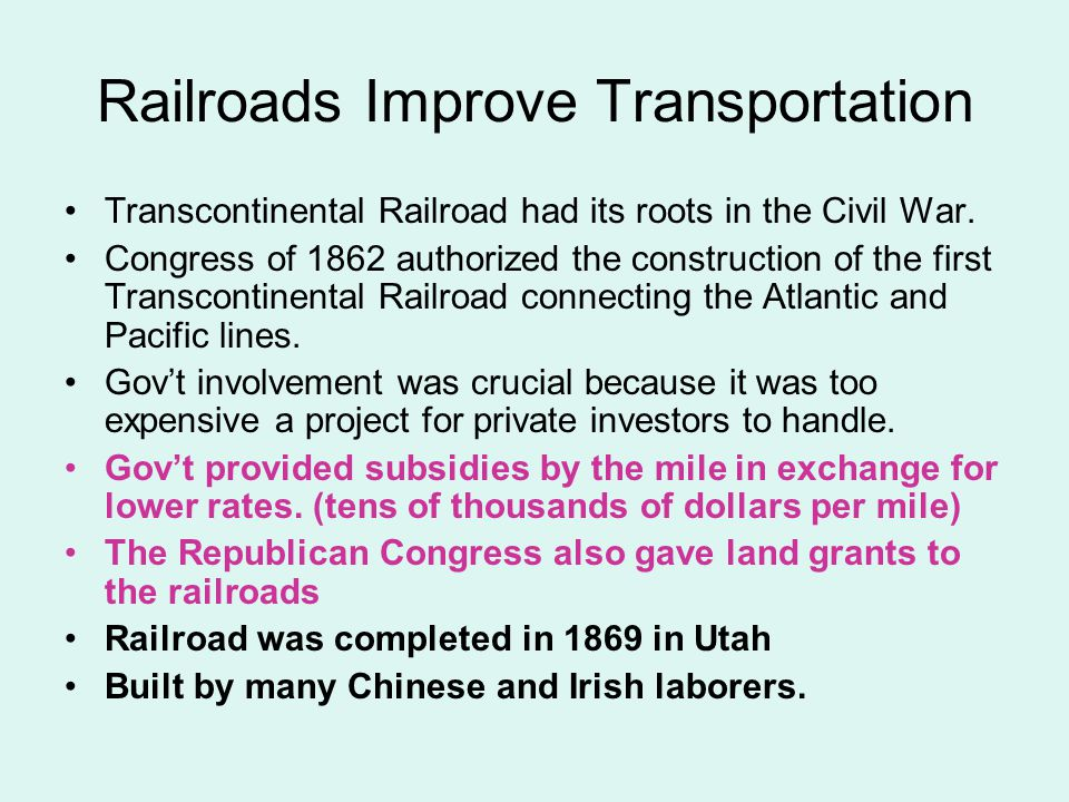 Railroads Improve Transportation Transcontinental Railroad had its roots in the Civil War. Congress of 1862 authorized the construction of the first T