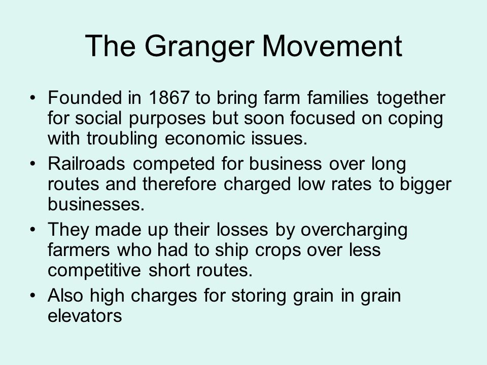 The Granger Movement Founded in 1867 to bring farm families together for social purposes but soon focused on coping with troubling economic issues. Ra