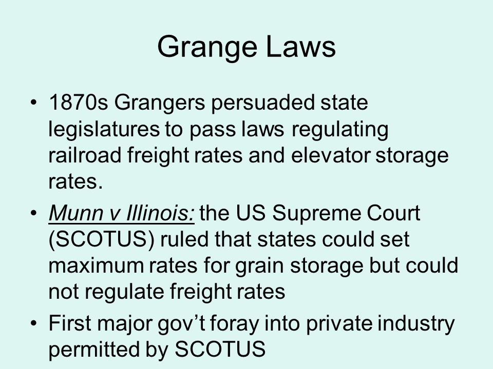 Grange Laws 1870s Grangers persuaded state legislatures to pass laws regulating railroad freight rates and elevator storage rates. Munn v Illinois: th