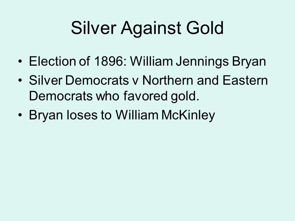Silver Against Gold Election of 1896: William Jennings Bryan Silver Democrats v Northern and Eastern Democrats who favored gold. Bryan loses to Willia
