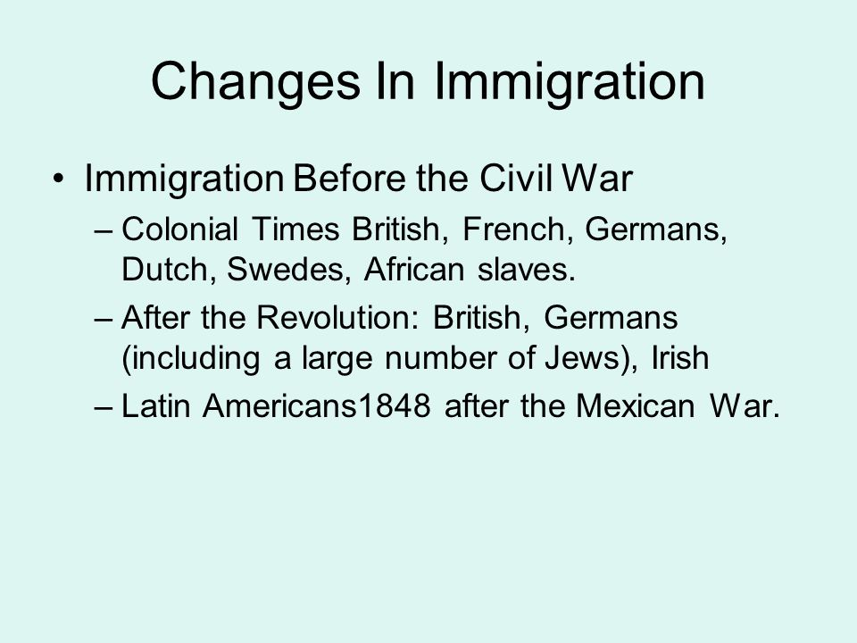 Changes In Immigration Immigration Before the Civil War –Colonial Times British, French, Germans, Dutch, Swedes, African slaves. –After the Revolution