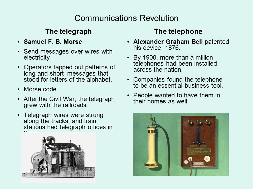 Communications Revolution The telegraph Samuel F. B. Morse Send messages over wires with electricity Operators tapped out patterns of long and short m