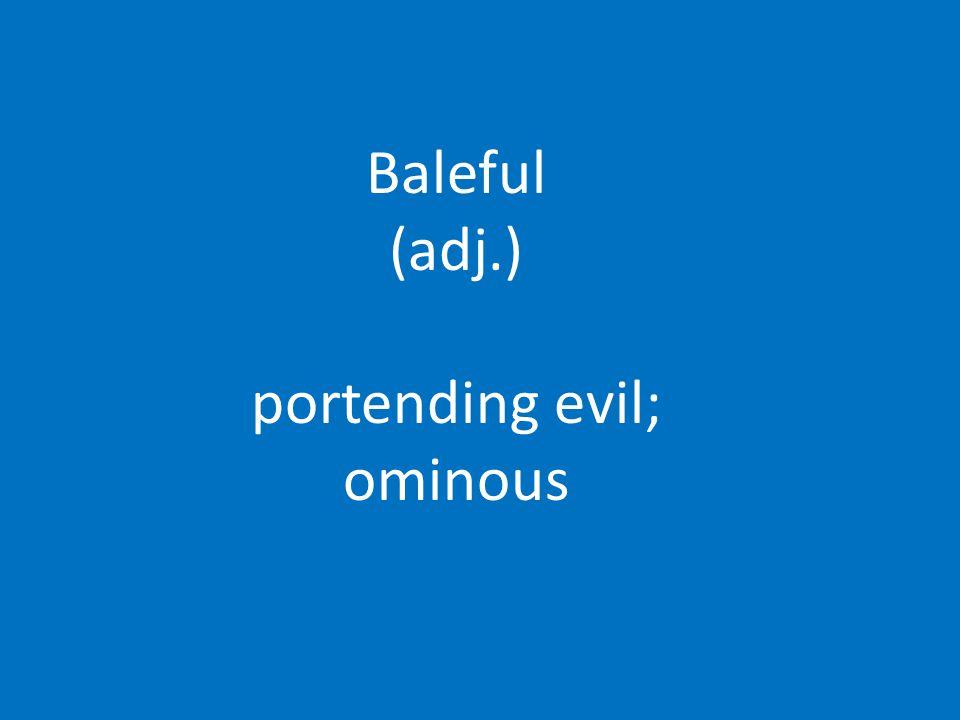 Baleful (adj.) portending evil; ominous