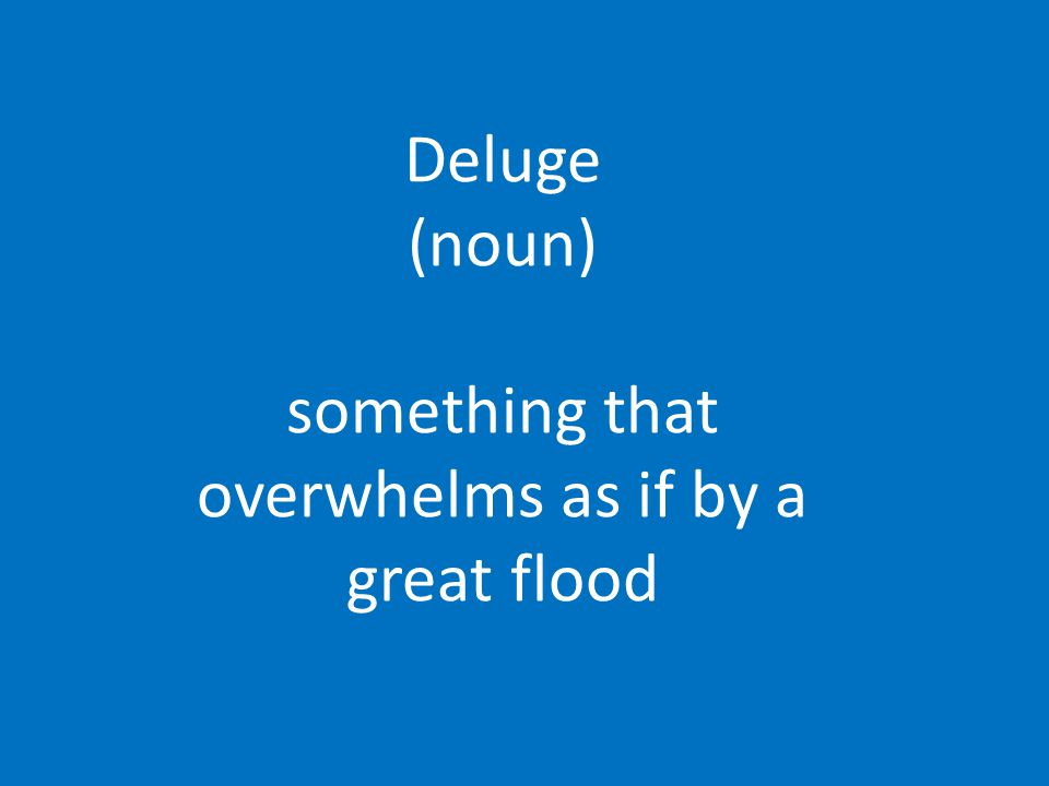 Deluge (noun) something that overwhelms as if by a great flood