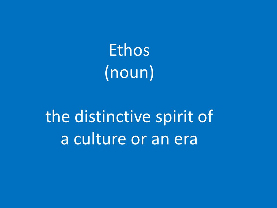 Ethos (noun) the distinctive spirit of a culture or an era