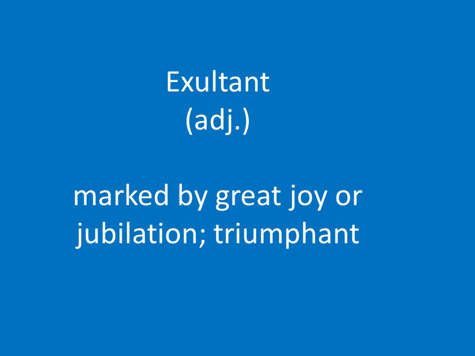Exultant (adj.) marked by great joy or jubilation; triumphant