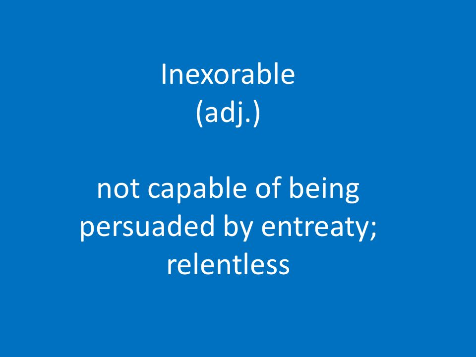 Inexorable (adj.) not capable of being persuaded by entreaty; relentless