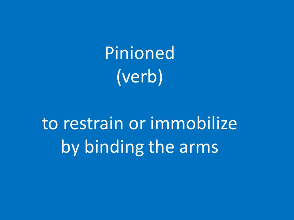 Pinioned (verb) to restrain or immobilize by binding the arms
