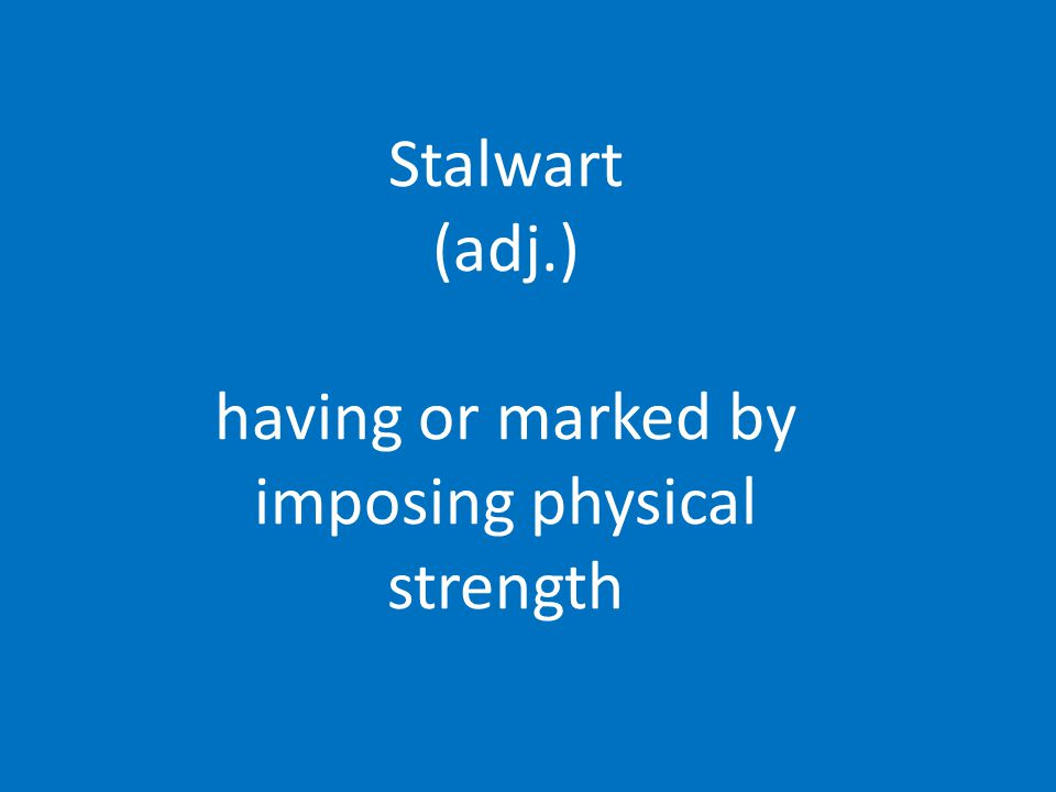 Stalwart (adj.) having or marked by imposing physical strength