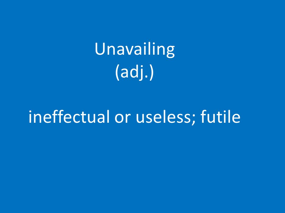 Unavailing (adj.) ineffectual or useless; futile