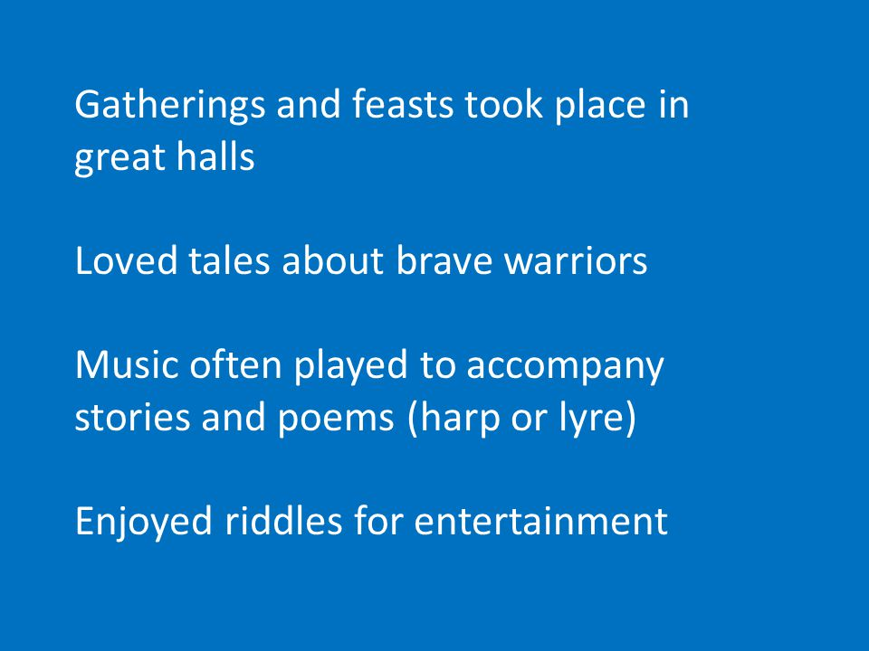 Gatherings and feasts took place in great halls Loved tales about brave warriors Music often played to accompany stories and poems (harp or lyre) Enjoyed riddles for entertainment