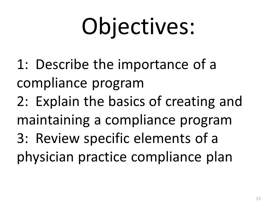 Objectives: 1: Describe the importance of a compliance program 2: Explain the basics of creating and maintaining a compliance program 3: Review specif