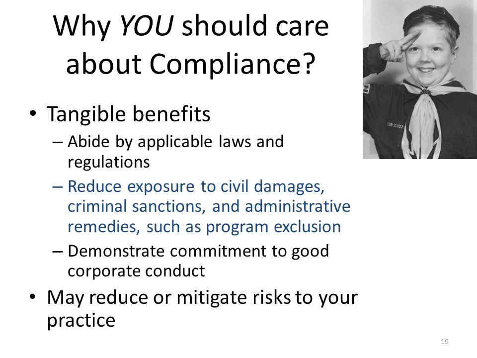 Why YOU should care about Compliance? Tangible benefits – Abide by applicable laws and regulations – Reduce exposure to civil damages, criminal sancti