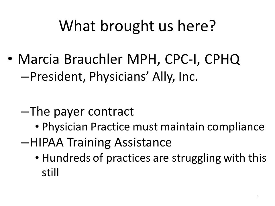 What brought us here? Marcia Brauchler MPH, CPC-I, CPHQ – President, Physicians' Ally, Inc. – The payer contract Physician Practice must maintain comp