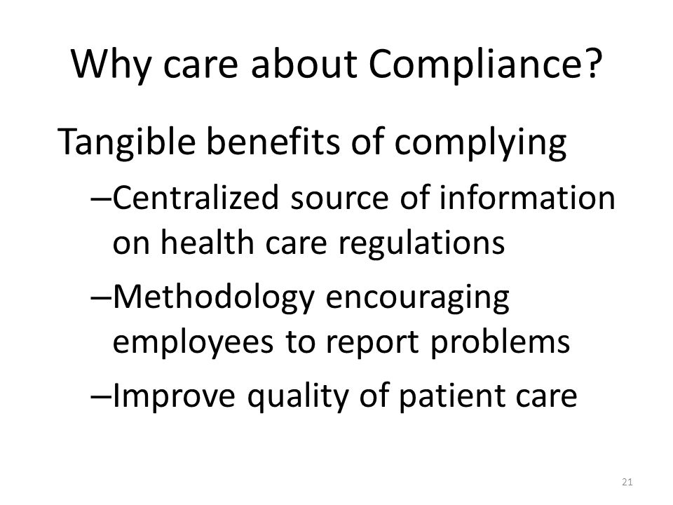Why care about Compliance? Tangible benefits of complying – Centralized source of information on health care regulations – Methodology encouraging emp