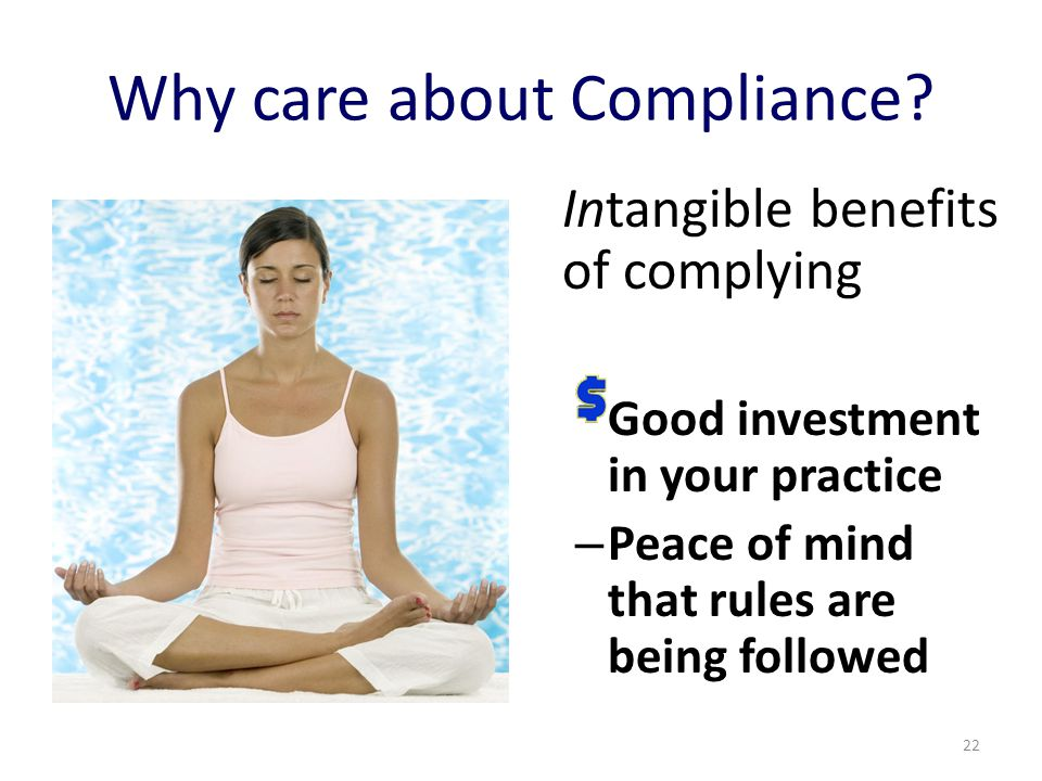 Why care about Compliance? Intangible benefits of complying Good investment in your practice – Peace of mind that rules are being followed 22