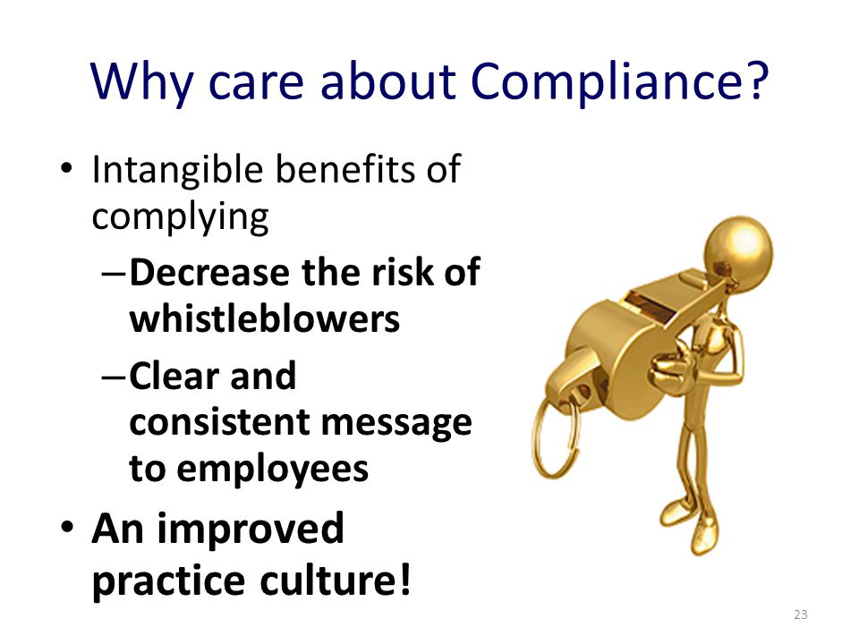 Why care about Compliance? Intangible benefits of complying – Decrease the risk of whistleblowers – Clear and consistent message to employees An impro