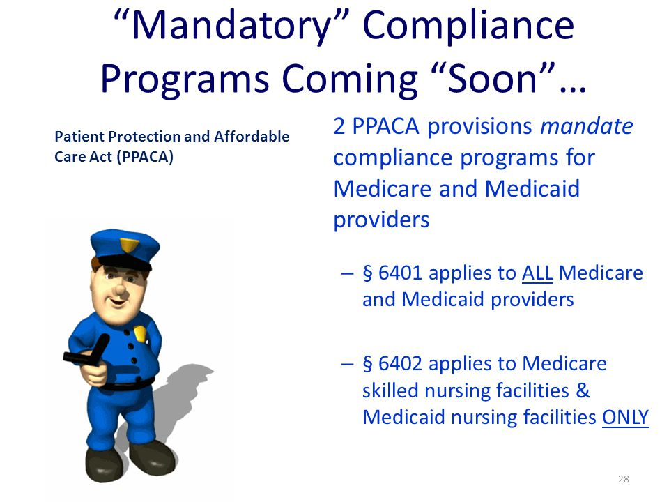 """""""Mandatory"""" Compliance Programs Coming """"Soon""""… 2 PPACA provisions mandate compliance programs for Medicare and Medicaid providers – § 6401 applies to"""