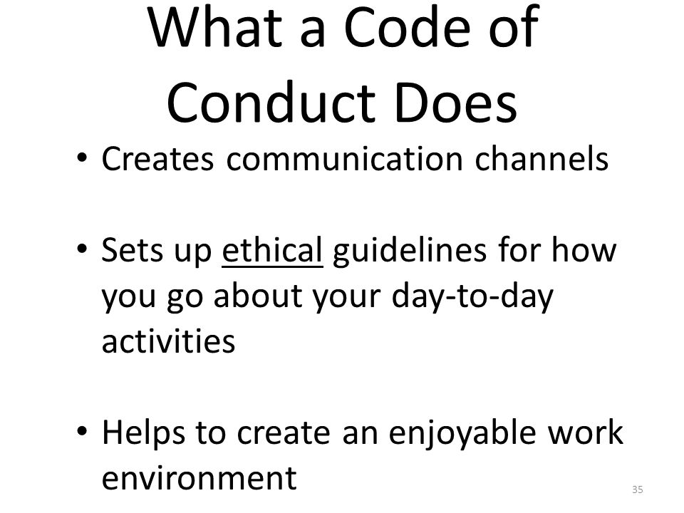 What a Code of Conduct Does Creates communication channels Sets up ethical guidelines for how you go about your day-to-day activities Helps to create