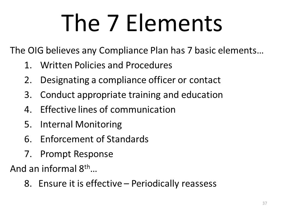 The 7 Elements The OIG believes any Compliance Plan has 7 basic elements… 1.Written Policies and Procedures 2.Designating a compliance officer or cont