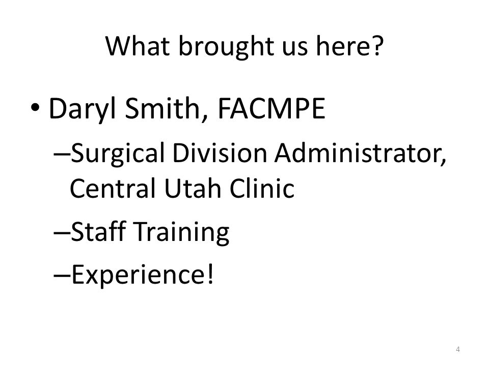 What brought us here? Daryl Smith, FACMPE – Surgical Division Administrator, Central Utah Clinic – Staff Training – Experience! 4