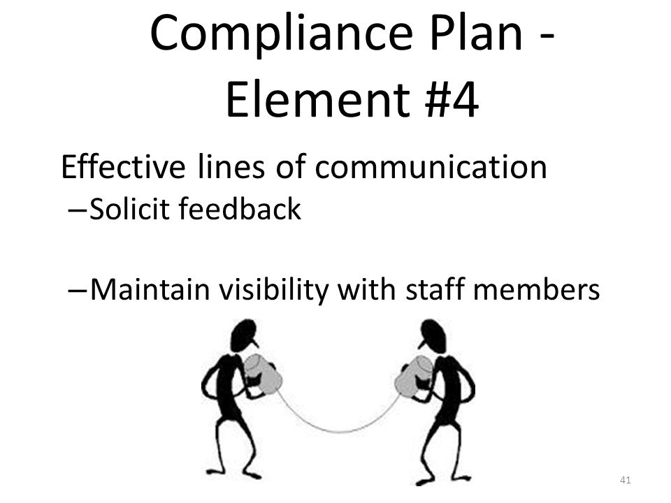 Effective lines of communication – Solicit feedback – Maintain visibility with staff members Compliance Plan - Element #4 41