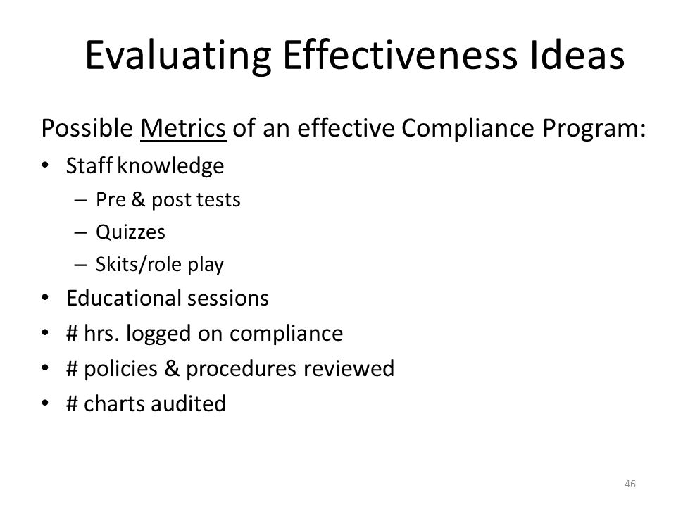 Evaluating Effectiveness Ideas Possible Metrics of an effective Compliance Program: Staff knowledge – Pre & post tests – Quizzes – Skits/role play Edu