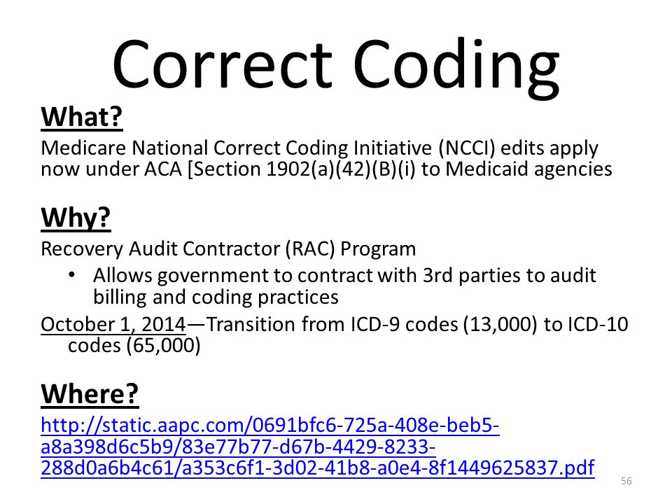 Correct Coding What? Medicare National Correct Coding Initiative (NCCI) edits apply now under ACA [Section 1902(a)(42)(B)(i) to Medicaid agencies Why?