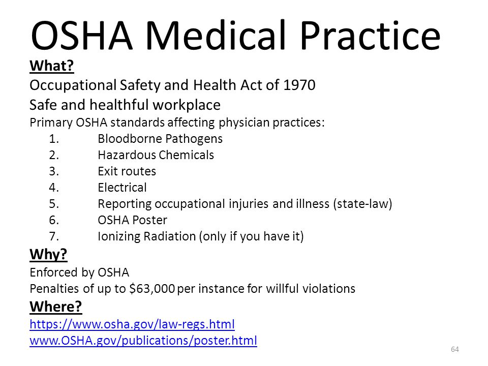 OSHA Medical Practice What? Occupational Safety and Health Act of 1970 Safe and healthful workplace Primary OSHA standards affecting physician practic