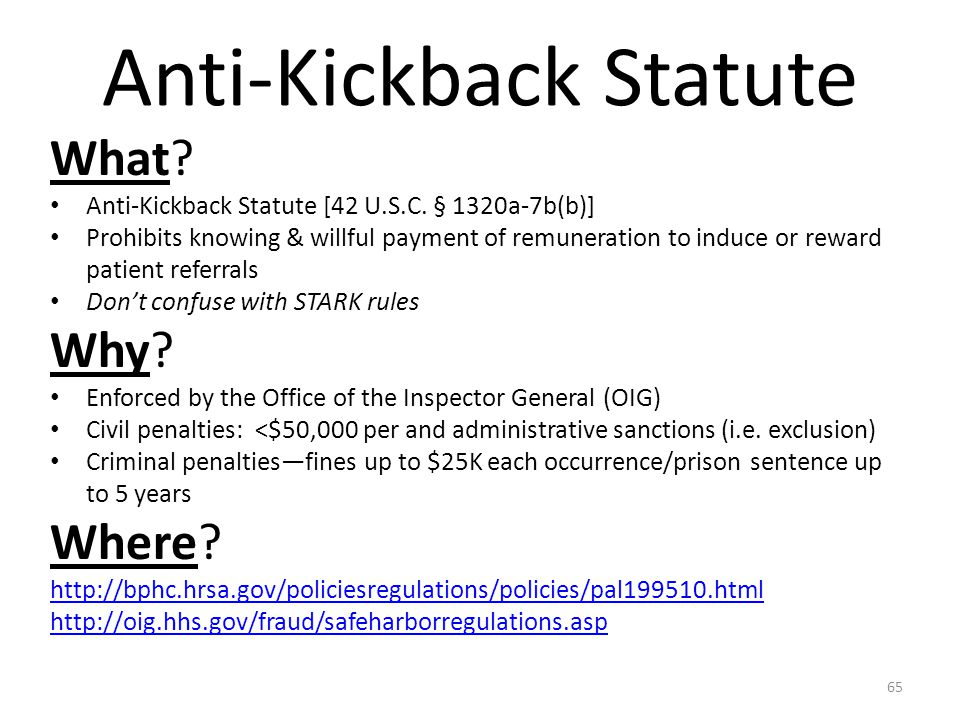 Anti-Kickback Statute What? Anti-Kickback Statute [42 U.S.C. § 1320a-7b(b)] Prohibits knowing & willful payment of remuneration to induce or reward pa