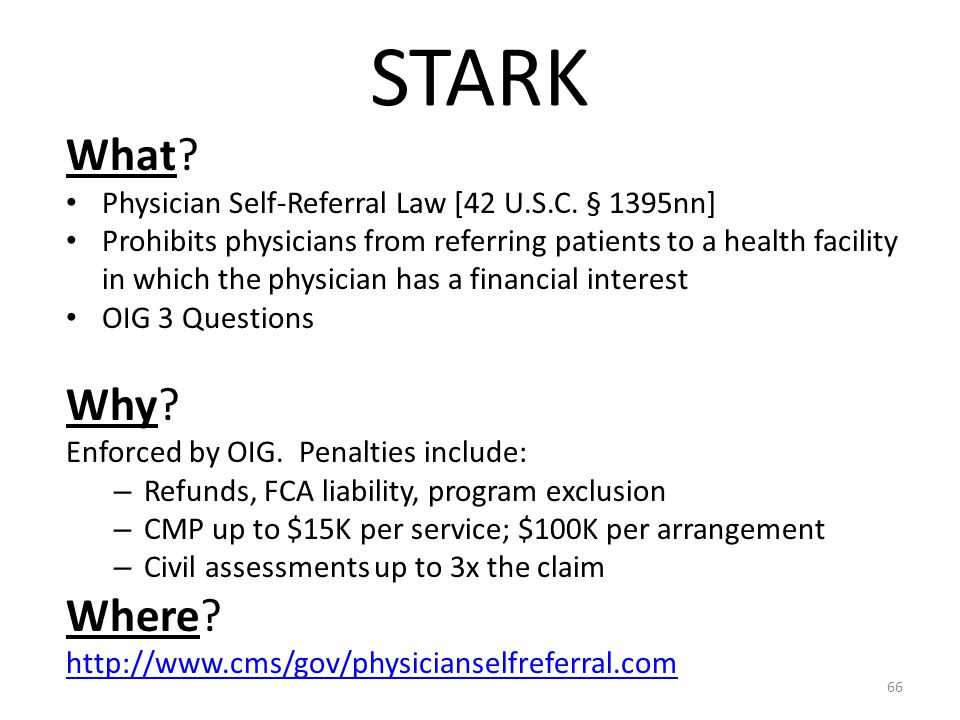 STARK What? Physician Self-Referral Law [42 U.S.C. § 1395nn] Prohibits physicians from referring patients to a health facility in which the physician