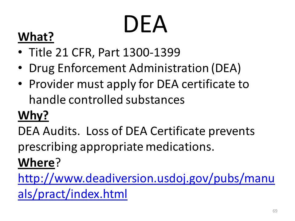 DEA What? Title 21 CFR, Part 1300-1399 Drug Enforcement Administration (DEA) Provider must apply for DEA certificate to handle controlled substances W